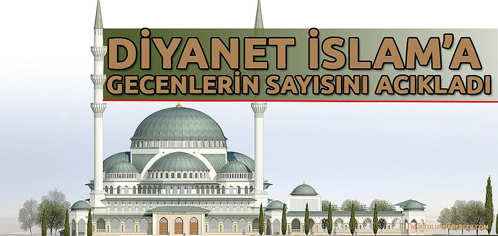 İslama büyük ilgi diyanet müslüman olanların sayısını acıkladı.