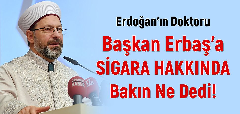 Cumhurbaşkanı Erdoğan'ın Doktoru Başkan Erbaş'a Sigara Hakkında Bakın Ne Dedi